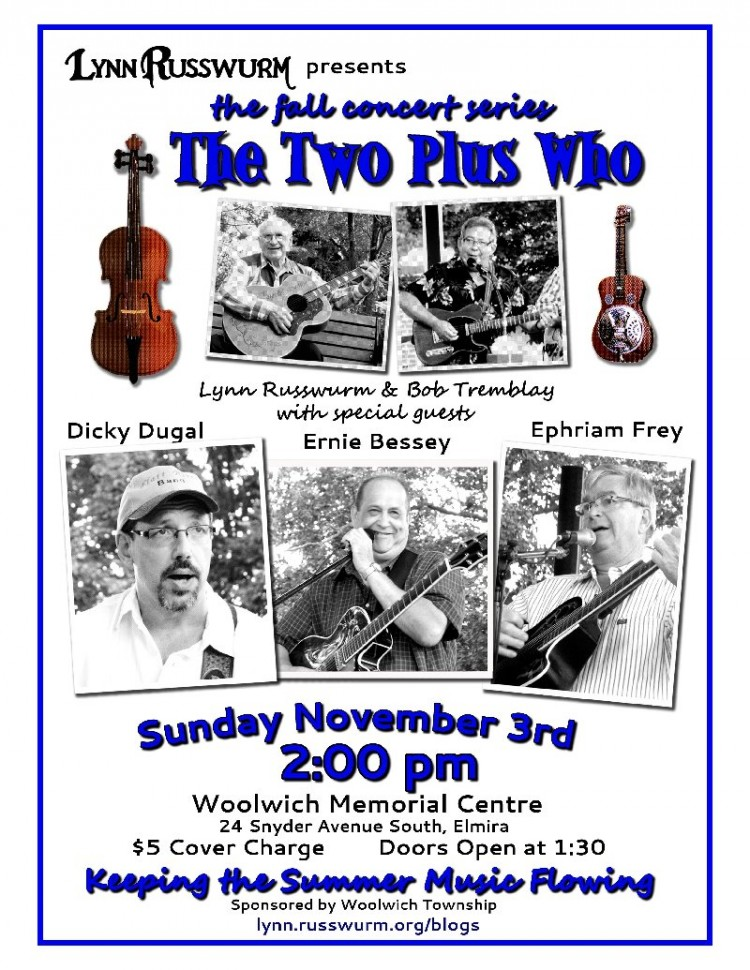 Lynn Russwurm Presents the Fall Concert Series - The Two Plus Who - Lynn Russwurm and Bob Tremblay with special guests Dicky Dugal, Ernie Bessey, Ephriam Frey - Sunday November 3rd, 2:00pm - Woolwich Memorial Centre - 24 Snyder Avenue South, Elmira, Five dollar cover charge, Doors open at 1:30 - Keeping the Summer Music Flowing - Sponsored by Woolwich Township